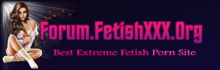 Forum.FetishXXX.Org - Best Extreme Fetish Porn Site